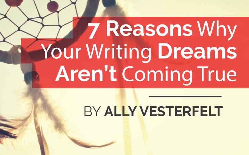 7 Reasons Why Your Writing Dreams Aren't Coming True