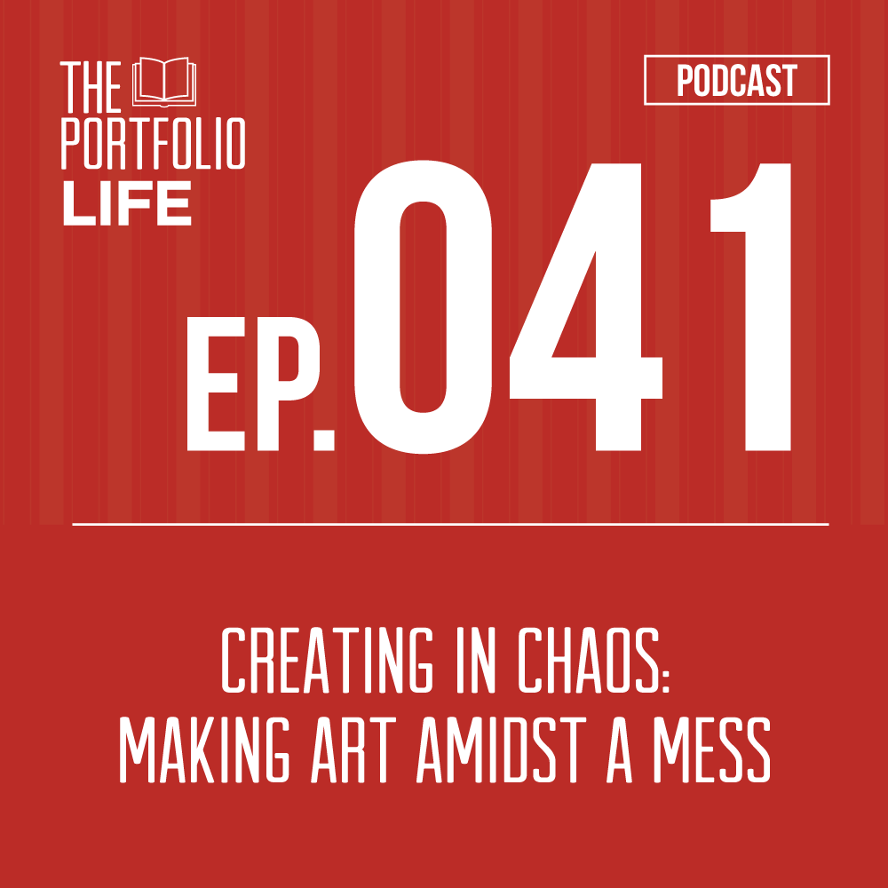 041: Creating in Chaos: Making Art Amidst a Mess [Podcast]