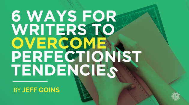 6 Ways for Writers to Overcome Perfectionist Tendencies